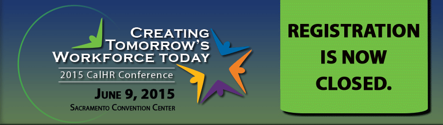 The 2015 CalHR Conference: Creating Tomorrow's Workforce Today, June 9, 2015, Sacramento Convention Center, Registration is closed.